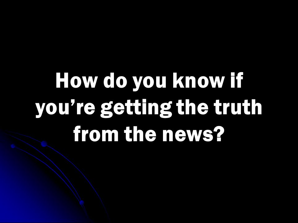 How do you know if you're getting the truth from the news