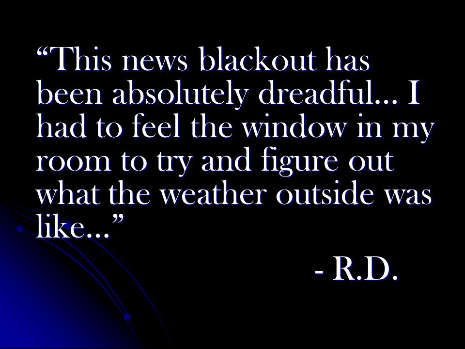 This news blackout has been absolutely dreadful… I had to feel the window in my room to try and figure out what the weather outside was like… - R.D.