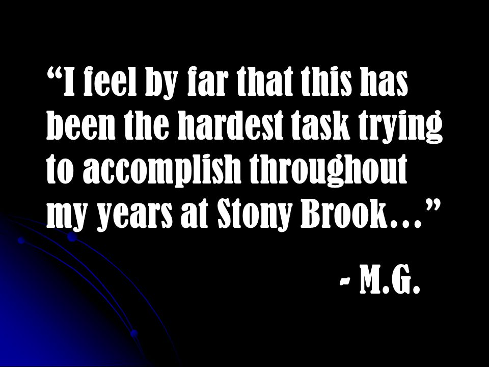 I feel by far that this has been the hardest task trying to accomplish throughout my years at Stony Brook… - M.G.
