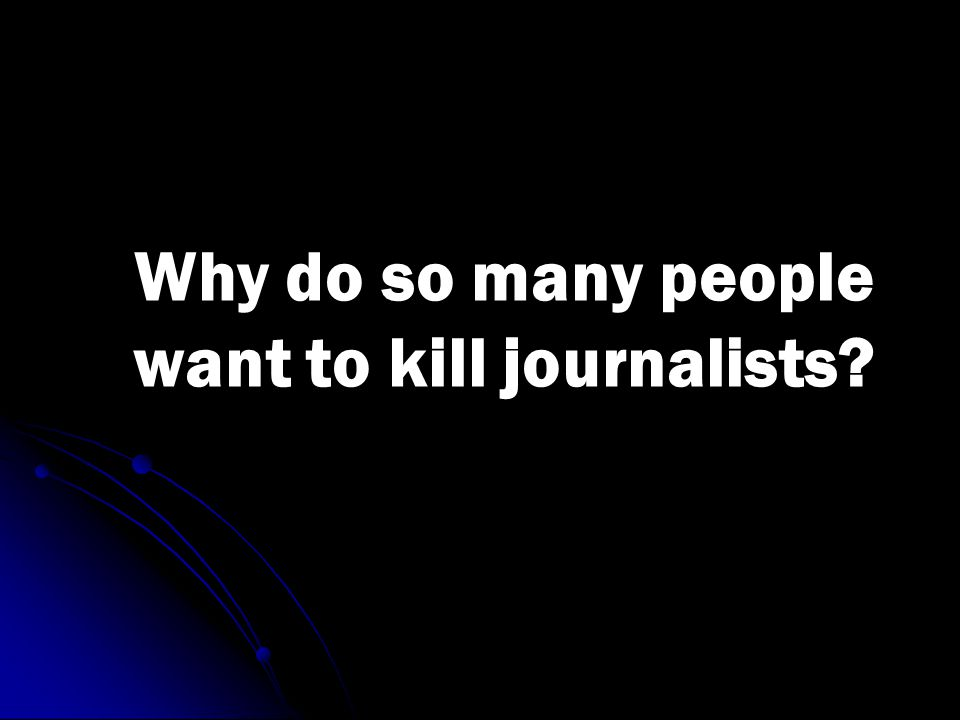 Why do so many people want to kill journalists