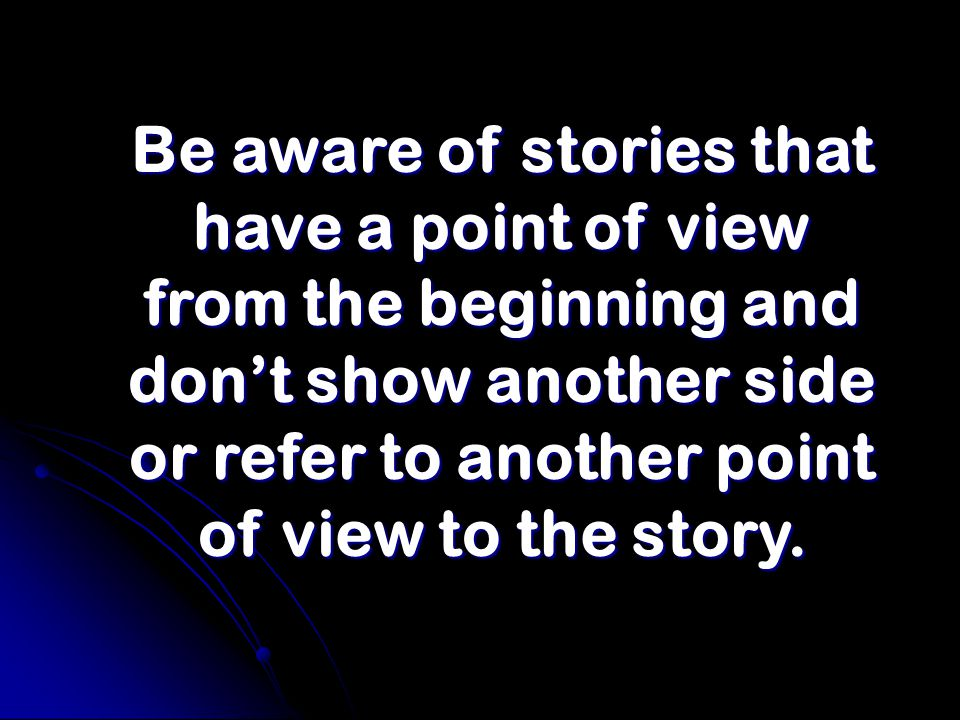 Be aware of stories that have a point of view from the beginning and don't show another side or refer to another point of view to the story.