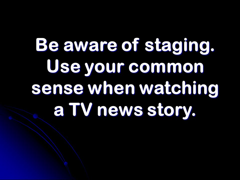 Be aware of staging. Use your common sense when watching a TV news story.