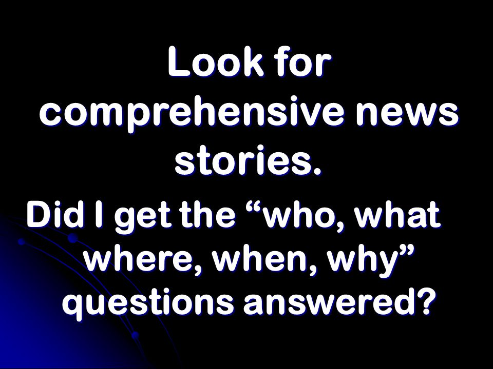 Look for comprehensive news stories. Did I get the who, what where, when, why questions answered