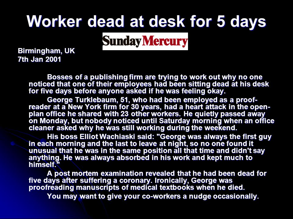 Worker dead at desk for 5 days Birmingham, UK 7th Jan 2001 Bosses of a publishing firm are trying to work out why no one noticed that one of their employees had been sitting dead at his desk for five days before anyone asked if he was feeling okay.