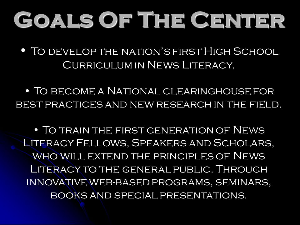 Goals Of The Center To develop the nation's first High School Curriculum in News Literacy.