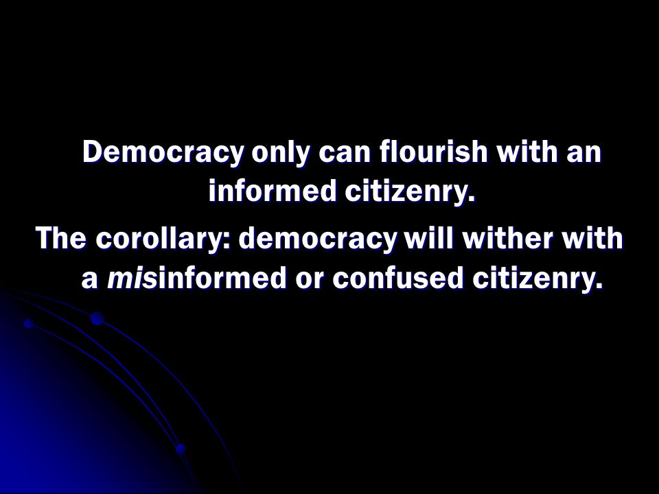 Democracy only can flourish with an informed citizenry.