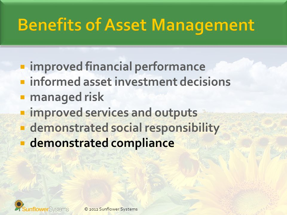  improved financial performance  informed asset investment decisions  managed risk  improved services and outputs  demonstrated social responsibility  demonstrated compliance © 2012 Sunflower Systems