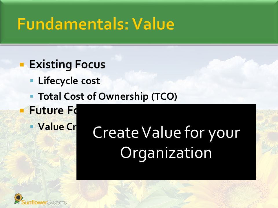  Existing Focus  Lifecycle cost  Total Cost of Ownership (TCO)  Future Focus  Value Creation Create Value for your Organization