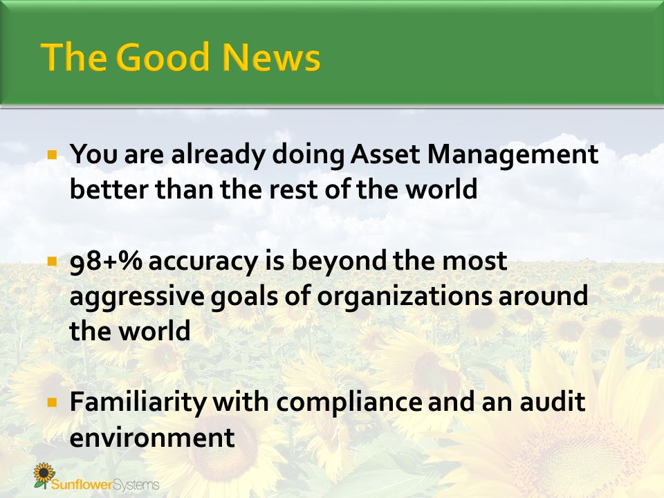  You are already doing Asset Management better than the rest of the world  98+% accuracy is beyond the most aggressive goals of organizations around the world  Familiarity with compliance and an audit environment