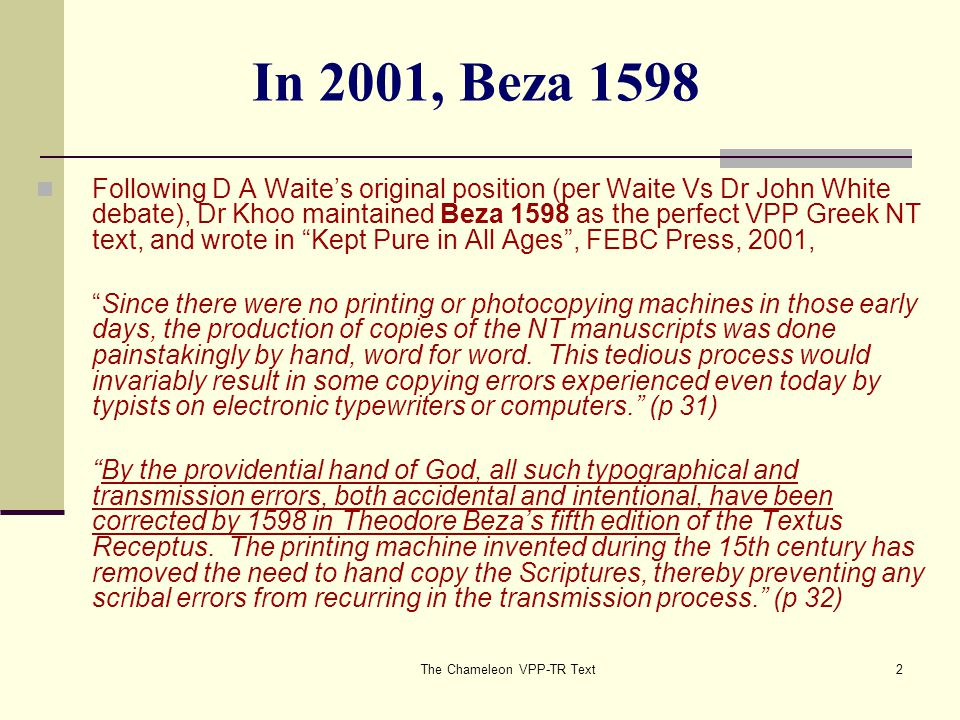 The Chameleon VPP-TR Text3 In Jan 2003, Scrivener 1881/84 When informed by Rev Charles Seet in late 2002, that Scrivener's Greek Text underlying the KJV published by the Trinitarian Bible Society and used by FEBC, differed from Beza 1598 in over 190 places, Dr Khoo quietly changed his position, writing in A Plea for a Perfect Bible , The Burning Bush, Jan 2003, p 9, In like manner, the Lord allowed copyist errors and corruptions to enter into the transmission process through the pen of fallible scribes.