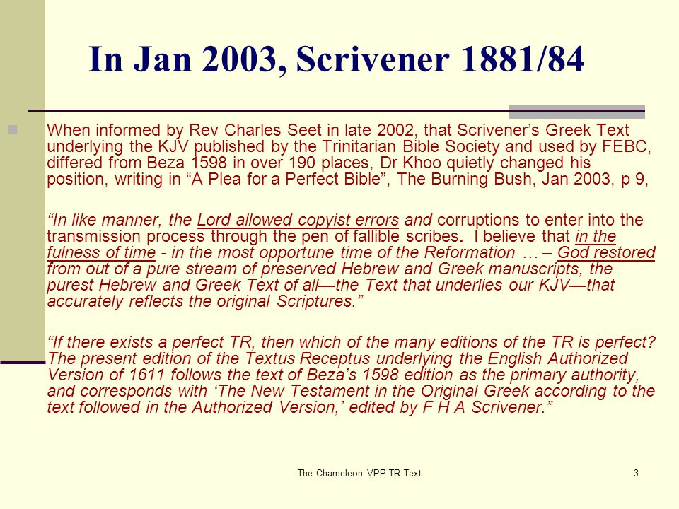 The Chameleon VPP-TR Text4 In Feb 2003: Hill's Reformation Text I wrote to him on 12 Feb 2003 pointing out that Scrivener served on the Revised Version Committee with Westcott and Hort and his 1881 work was a product of the RV commission, which included revising the AV via the removal of 'PLAIN AND CLEAR ERRORS' whether in the Greek Text originally adopted by the Translators, or in the Translation made from the same. Only necessary changes were to be made – to introduce as few alterations as possible into the Text of the AV , and they should indicate such alteration in the margin. (The Revision Revised page 3).