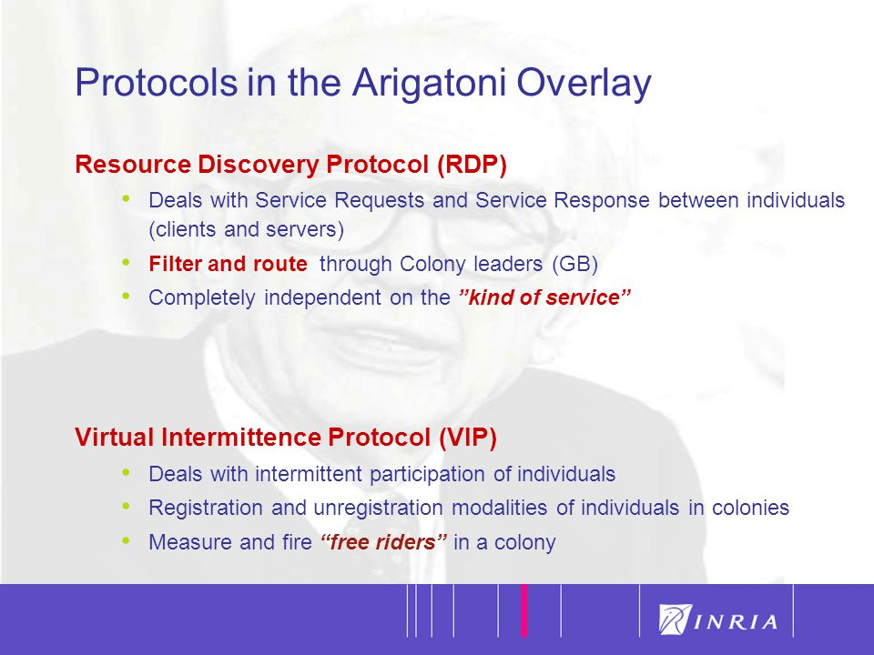 10 Protocols in the Arigatoni Overlay Resource Discovery Protocol (RDP) Deals with Service Requests and Service Response between individuals (clients and servers) Filter and route through Colony leaders (GB) Completely independent on the kind of service Virtual Intermittence Protocol (VIP) Deals with intermittent participation of individuals Registration and unregistration modalities of individuals in colonies Measure and fire free riders in a colony