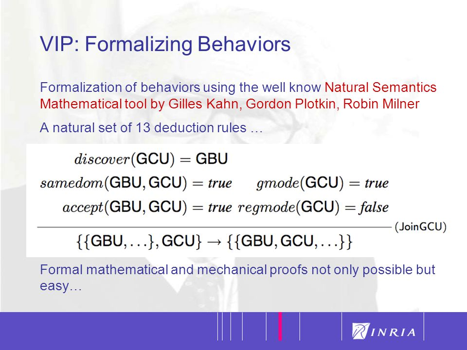 23 VIP: Formalizing Behaviors Formalization of behaviors using the well know Natural Semantics Mathematical tool by Gilles Kahn, Gordon Plotkin, Robin