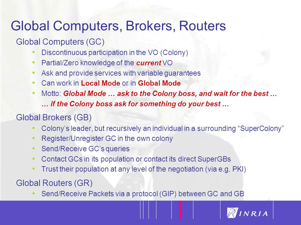 7 Global Computers, Brokers, Routers Global Computers (GC) Discontinuous participation in the VO (Colony) Partial/Zero knowledge of the current VO Ask