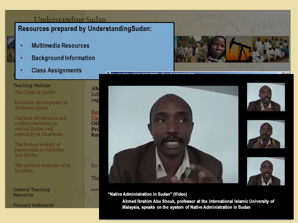 Resources prepared by UnderstandingSudan: Multimedia Resources Background Information Class Assignments Geography of Sudan (Video) A geographical overview of Sudan Native Administration in Sudan (Video) Ahmed Ibrahim Abu Shouk, professor at the International Islamic University of Malaysia, speaks on the system of Native Administration in Sudan