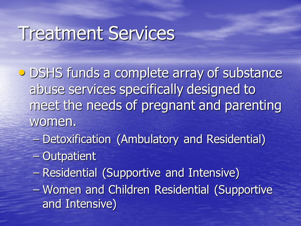 Treatment Services DSHS funds a complete array of substance abuse services specifically designed to meet the needs of pregnant and parenting women.