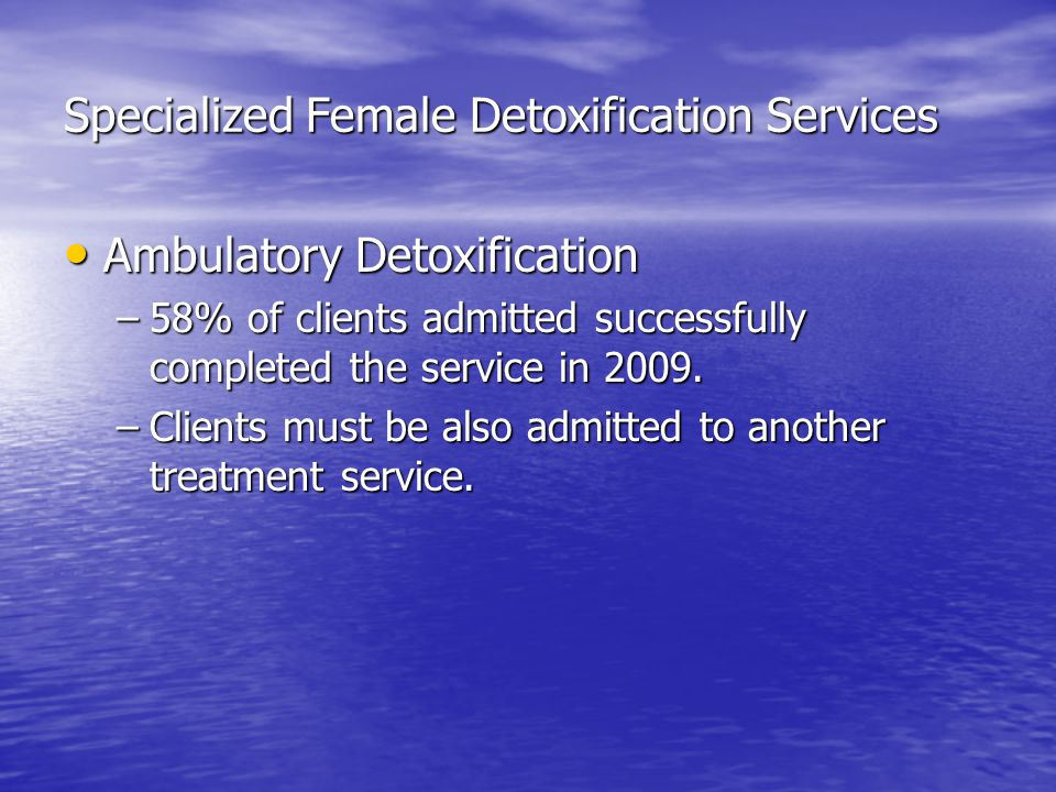 Specialized Female Detoxification Services Ambulatory Detoxification Ambulatory Detoxification –58% of clients admitted successfully completed the service in 2009.