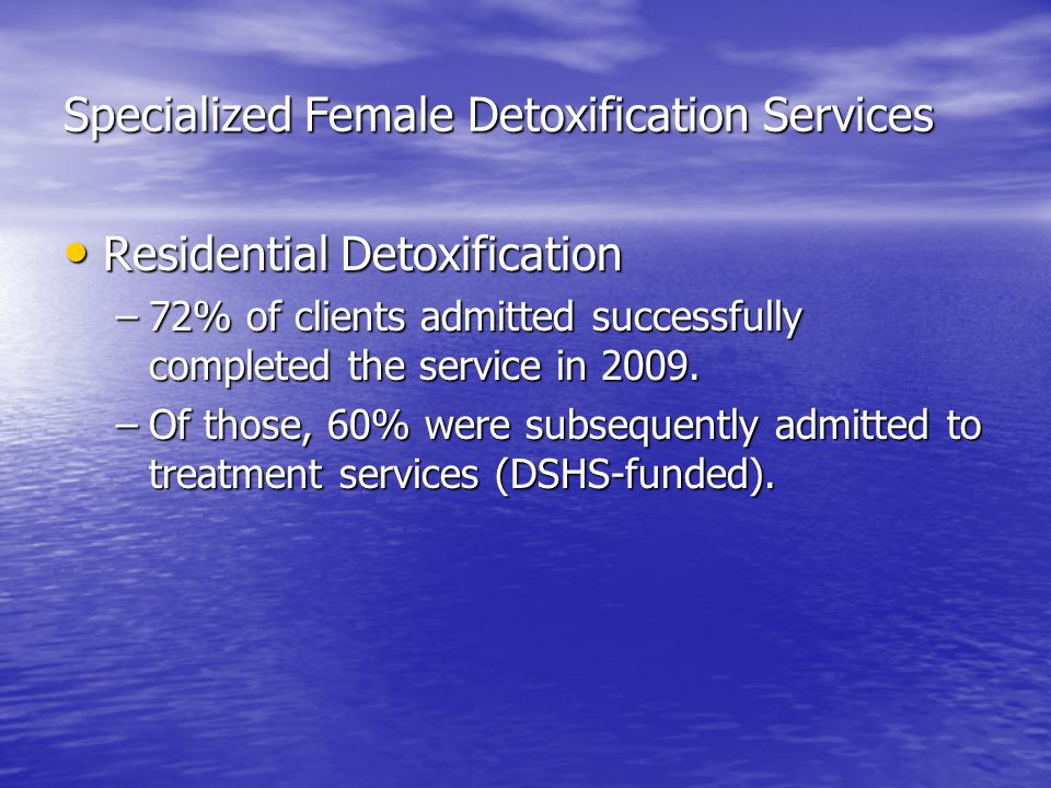 Specialized Female Detoxification Services Residential Detoxification Residential Detoxification –72% of clients admitted successfully completed the service in 2009.