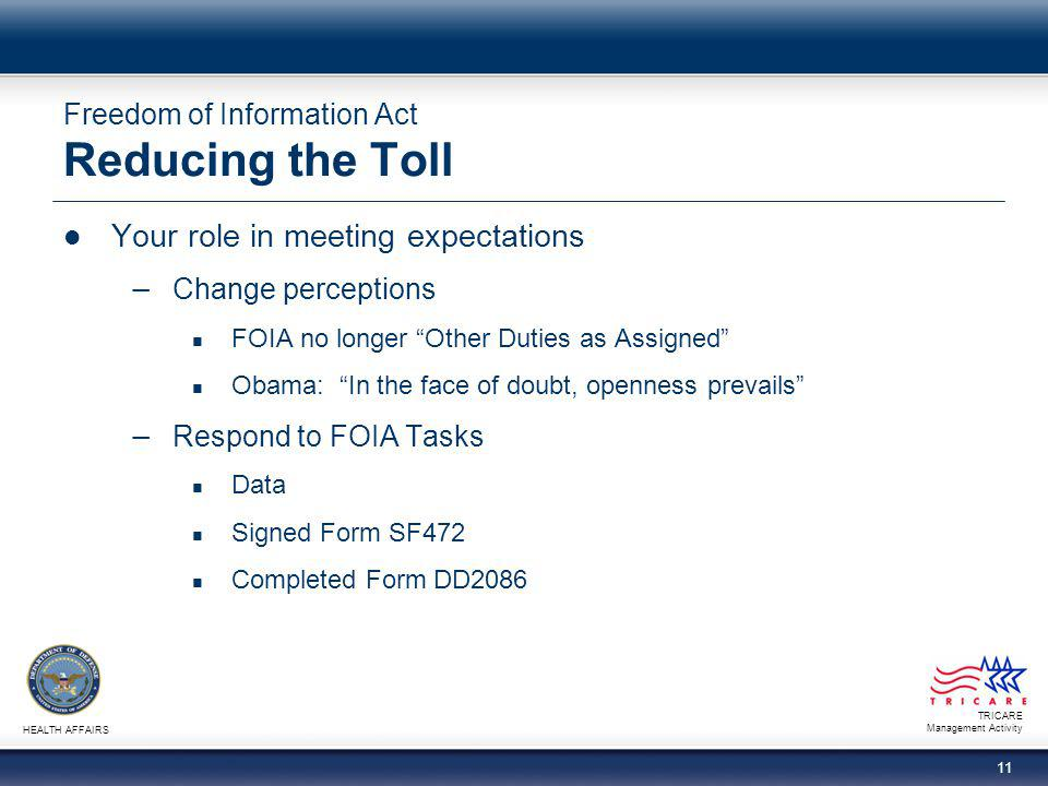 TRICARE Management Activity HEALTH AFFAIRS 11 Freedom of Information Act Reducing the Toll Your role in meeting expectations − Change perceptions FOIA