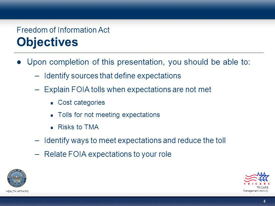 TRICARE Management Activity HEALTH AFFAIRS 4 Freedom of Information Act Objectives Upon completion of this presentation, you should be able to: − Iden