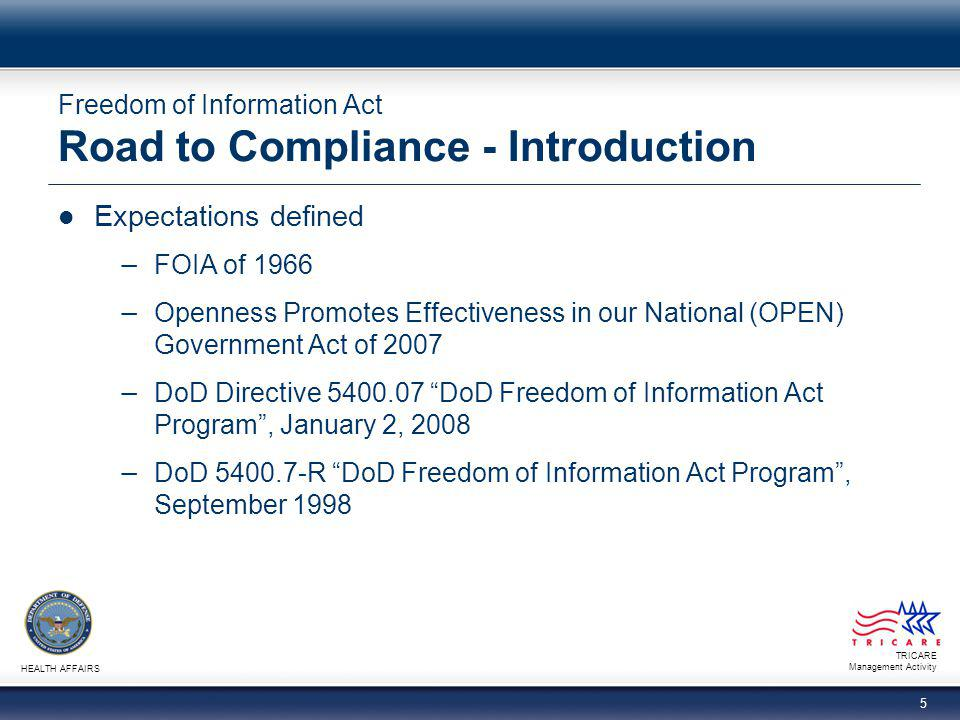 TRICARE Management Activity HEALTH AFFAIRS 5 Freedom of Information Act Road to Compliance - Introduction Expectations defined − FOIA of 1966 − Openne