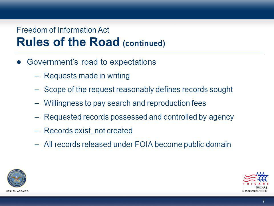 TRICARE Management Activity HEALTH AFFAIRS 7 Freedom of Information Act Rules of the Road (continued) Government's road to expectations − Requests mad