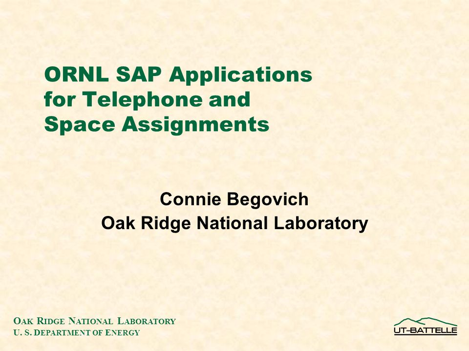 O AK R IDGE N ATIONAL L ABORATORY U. S. D EPARTMENT OF E NERGY ORNL SAP Applications for Telephone and Space Assignments Connie Begovich Oak Ridge Nat