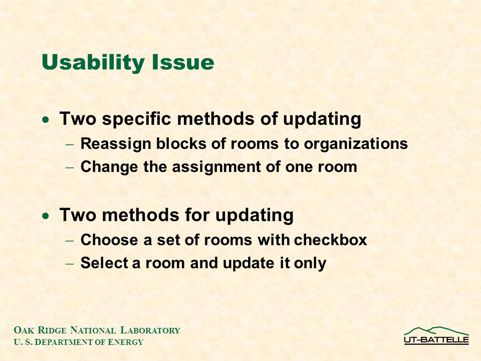 O AK R IDGE N ATIONAL L ABORATORY U. S. D EPARTMENT OF E NERGY Usability Issue  Two specific methods of updating  Reassign blocks of rooms to organi
