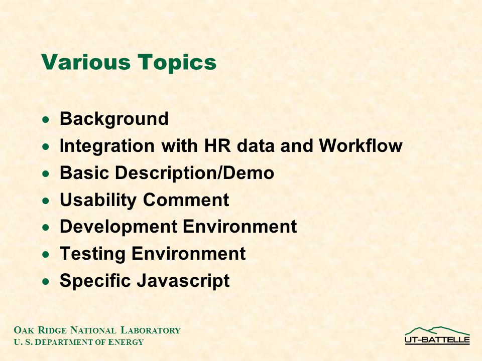 O AK R IDGE N ATIONAL L ABORATORY U. S. D EPARTMENT OF E NERGY Various Topics  Background  Integration with HR data and Workflow  Basic Description