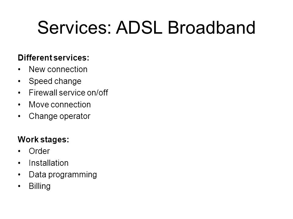 Services: ADSL Broadband Different services: New connection Speed change Firewall service on/off Move connection Change operator Work stages: Order Installation Data programming Billing