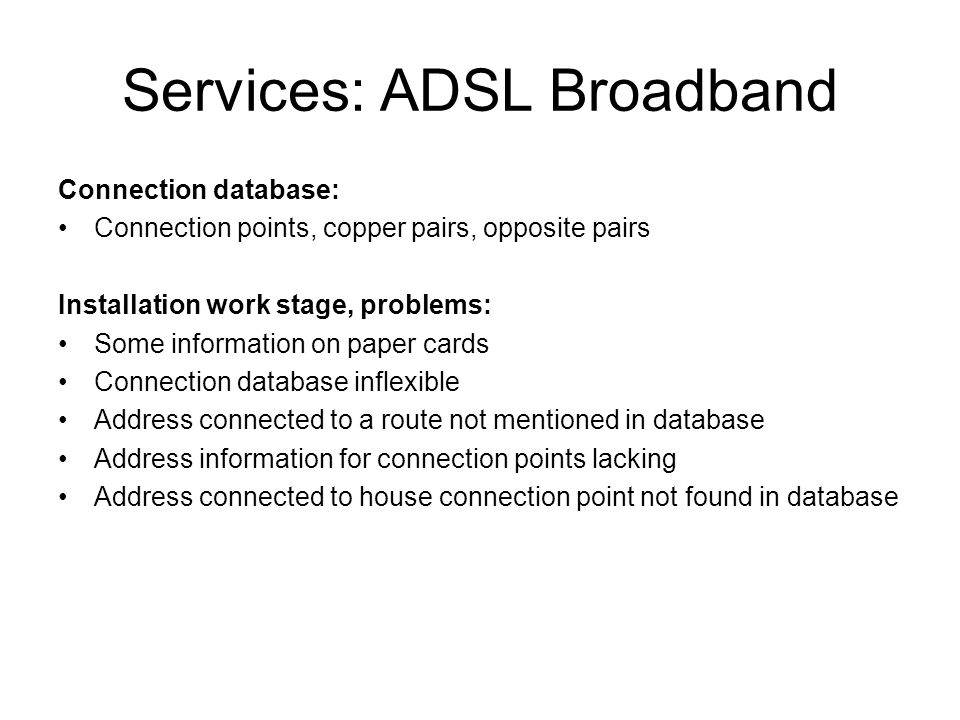 Services: ADSL Broadband Connection database: Connection points, copper pairs, opposite pairs Installation work stage, problems: Some information on paper cards Connection database inflexible Address connected to a route not mentioned in database Address information for connection points lacking Address connected to house connection point not found in database