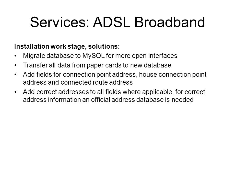 Services: ADSL Broadband Installation work stage, solutions: Migrate database to MySQL for more open interfaces Transfer all data from paper cards to