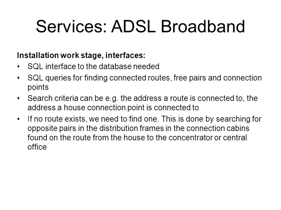 Services: ADSL Broadband Installation work stage, interfaces: SQL interface to the database needed SQL queries for finding connected routes, free pairs and connection points Search criteria can be e.g.