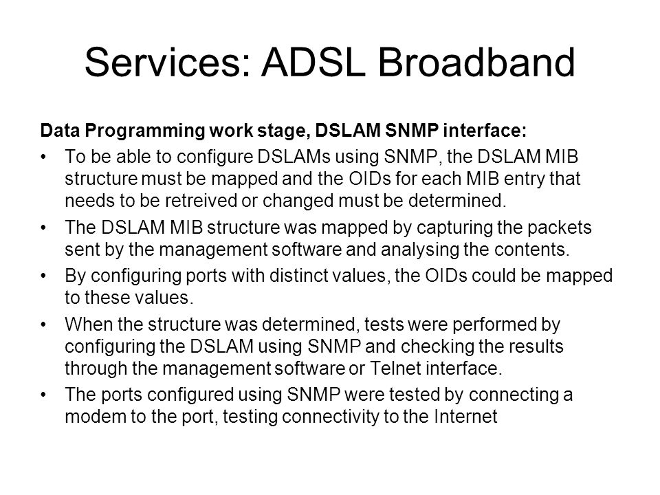 Services: ADSL Broadband Data Programming work stage, DSLAM SNMP interface: To be able to configure DSLAMs using SNMP, the DSLAM MIB structure must be mapped and the OIDs for each MIB entry that needs to be retreived or changed must be determined.