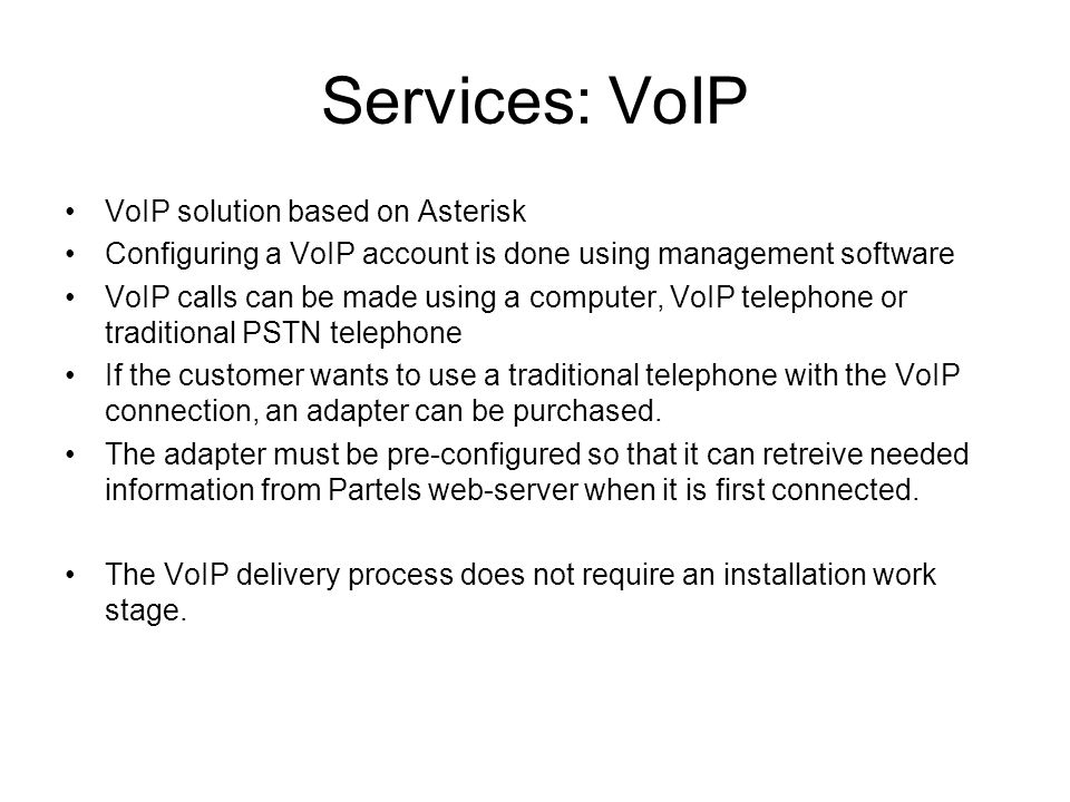 Services: VoIP VoIP solution based on Asterisk Configuring a VoIP account is done using management software VoIP calls can be made using a computer, VoIP telephone or traditional PSTN telephone If the customer wants to use a traditional telephone with the VoIP connection, an adapter can be purchased.