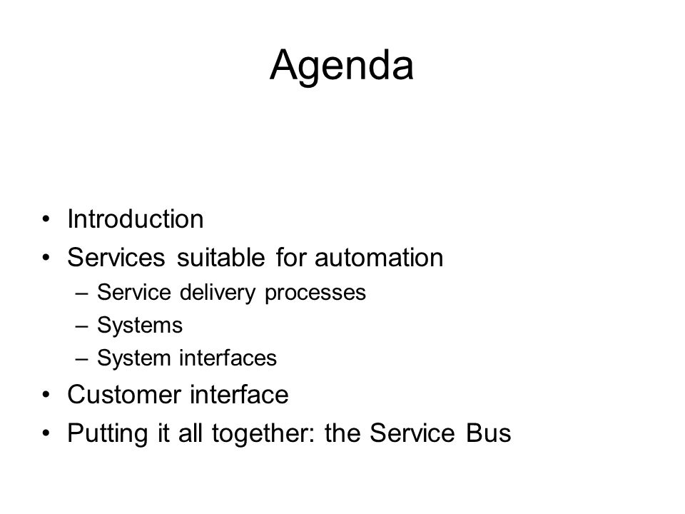 Agenda Introduction Services suitable for automation –Service delivery processes –Systems –System interfaces Customer interface Putting it all together: the Service Bus
