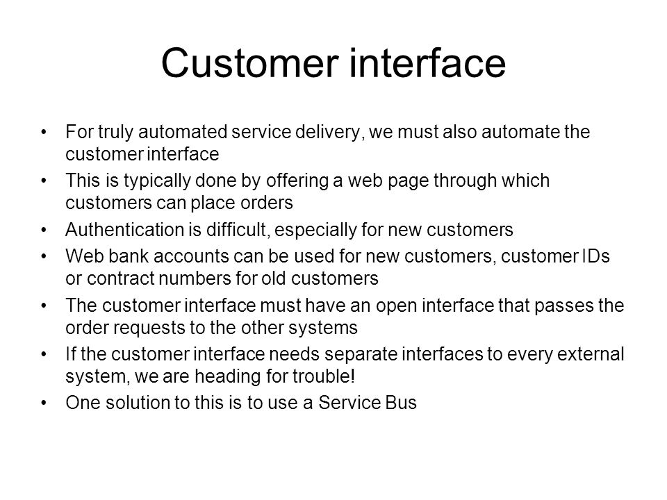 Customer interface For truly automated service delivery, we must also automate the customer interface This is typically done by offering a web page th