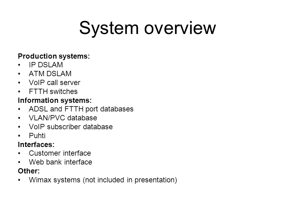 System overview Production systems: IP DSLAM ATM DSLAM VoIP call server FTTH switches Information systems: ADSL and FTTH port databases VLAN/PVC database VoIP subscriber database Puhti Interfaces: Customer interface Web bank interface Other: Wimax systems (not included in presentation)