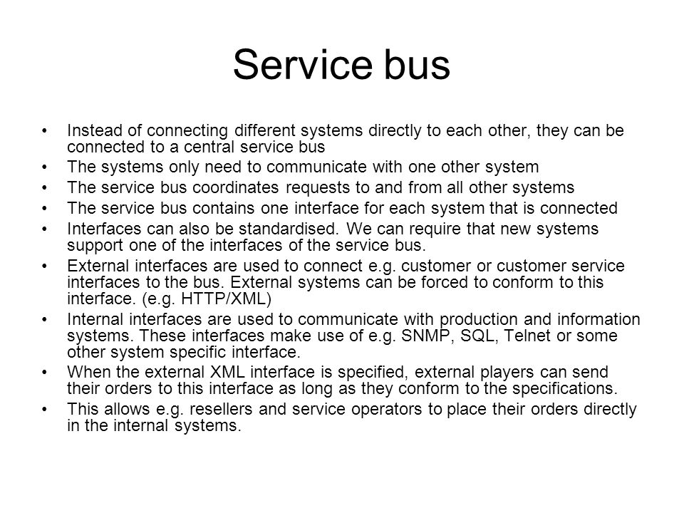 Service bus Instead of connecting different systems directly to each other, they can be connected to a central service bus The systems only need to communicate with one other system The service bus coordinates requests to and from all other systems The service bus contains one interface for each system that is connected Interfaces can also be standardised.