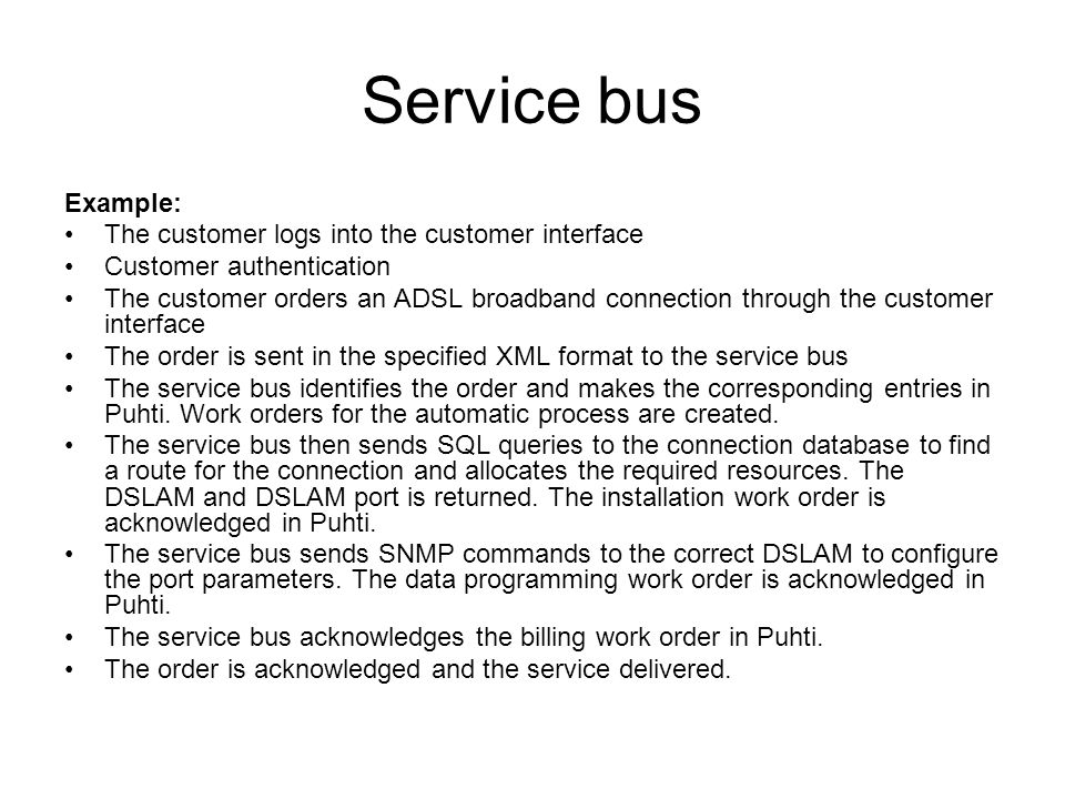 Service bus Example: The customer logs into the customer interface Customer authentication The customer orders an ADSL broadband connection through the customer interface The order is sent in the specified XML format to the service bus The service bus identifies the order and makes the corresponding entries in Puhti.