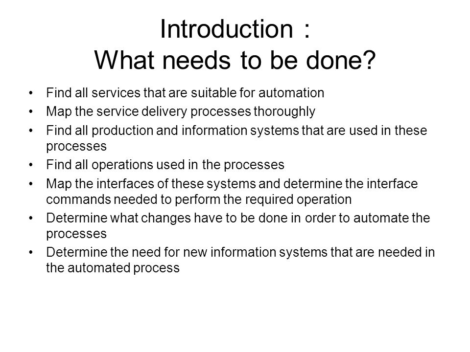 Introduction : What needs to be done? Find all services that are suitable for automation Map the service delivery processes thoroughly Find all produc