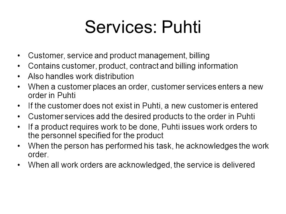 Services: Puhti Customer, service and product management, billing Contains customer, product, contract and billing information Also handles work distr