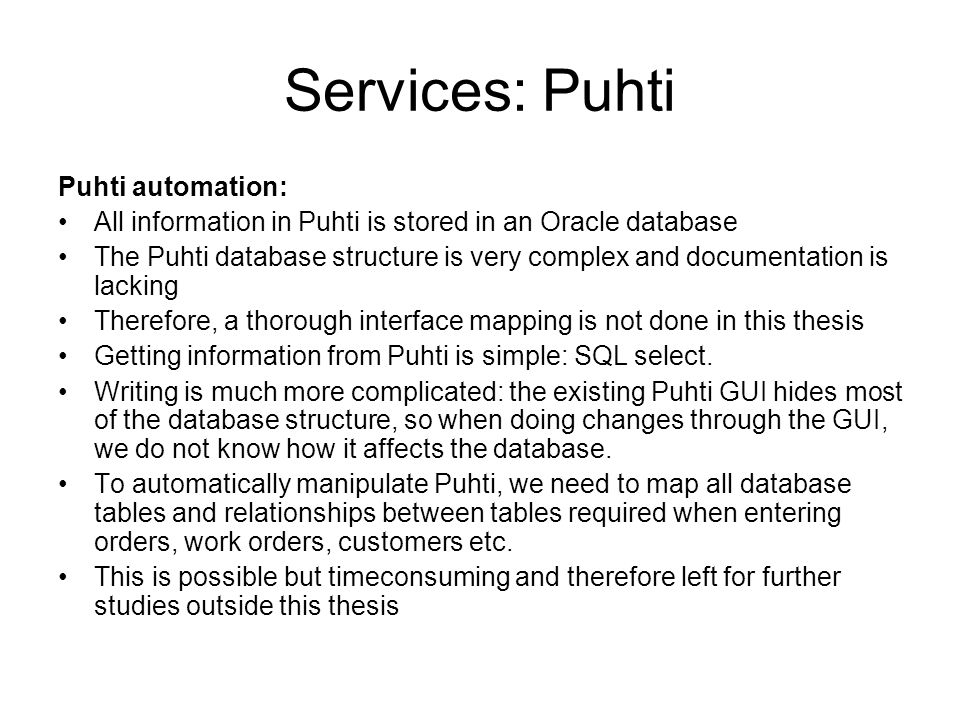 Services: Puhti Puhti automation: All information in Puhti is stored in an Oracle database The Puhti database structure is very complex and documentation is lacking Therefore, a thorough interface mapping is not done in this thesis Getting information from Puhti is simple: SQL select.