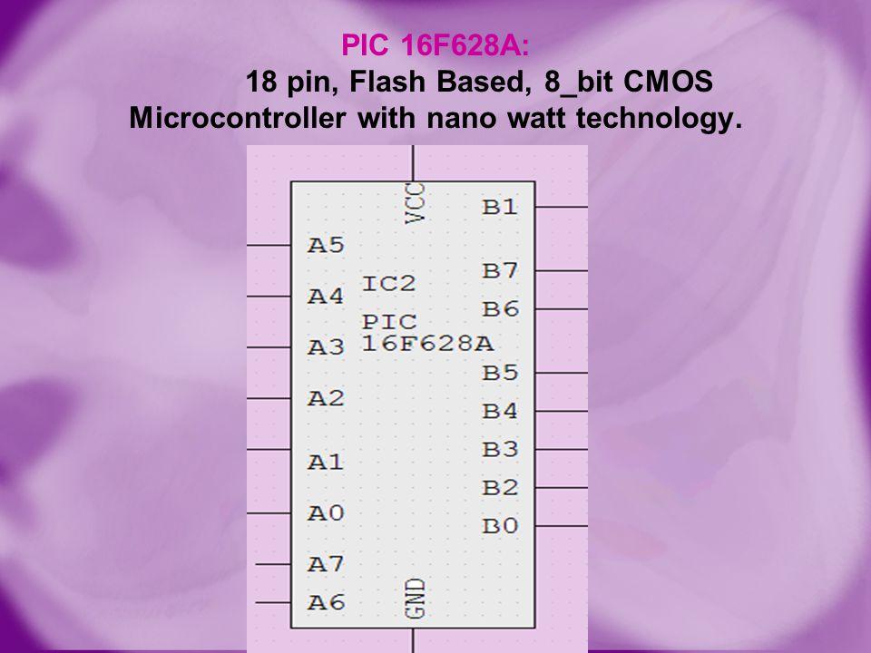 PIC 16F628A: 18 pin, Flash Based, 8_bit CMOS Microcontroller with nano watt technology.