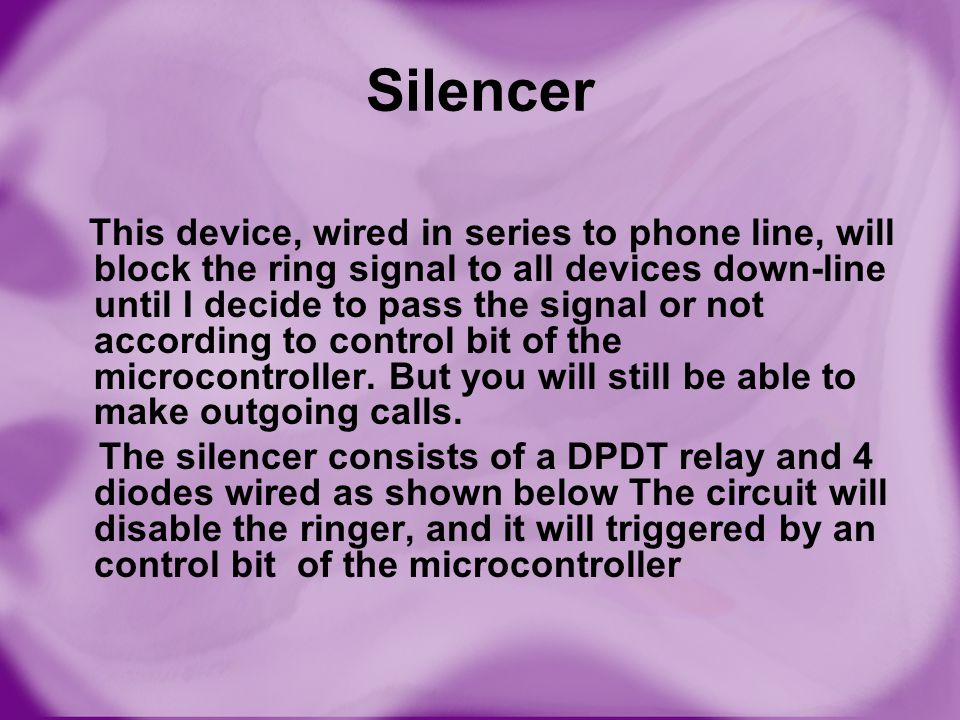 Silencer This device, wired in series to phone line, will block the ring signal to all devices down-line until I decide to pass the signal or not acco