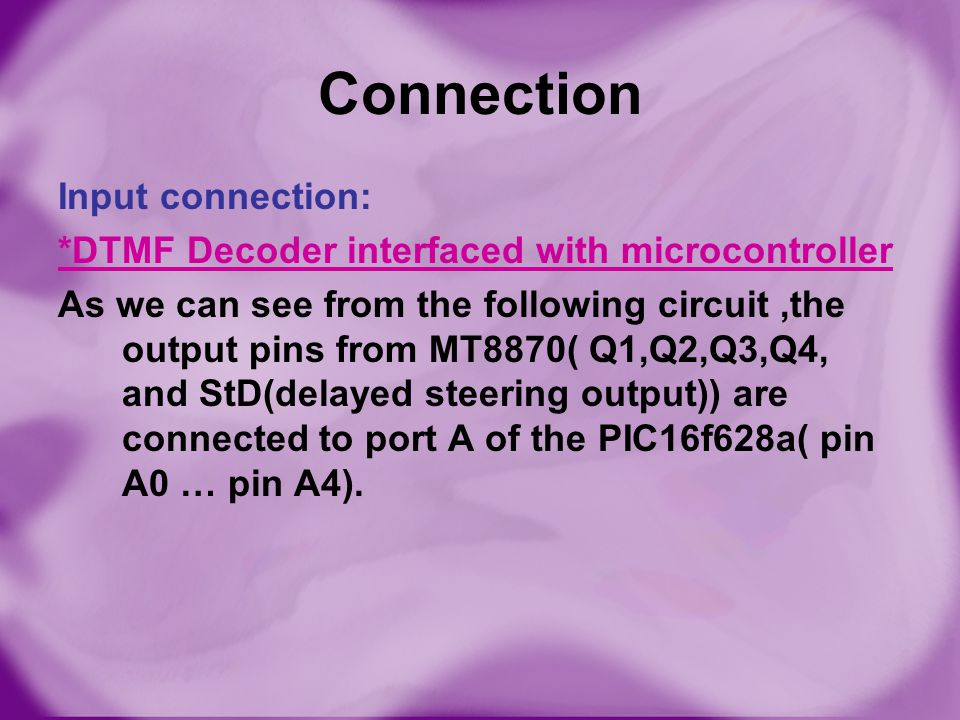 Connection Input connection: *DTMF Decoder interfaced with microcontroller As we can see from the following circuit,the output pins from MT8870( Q1,Q2