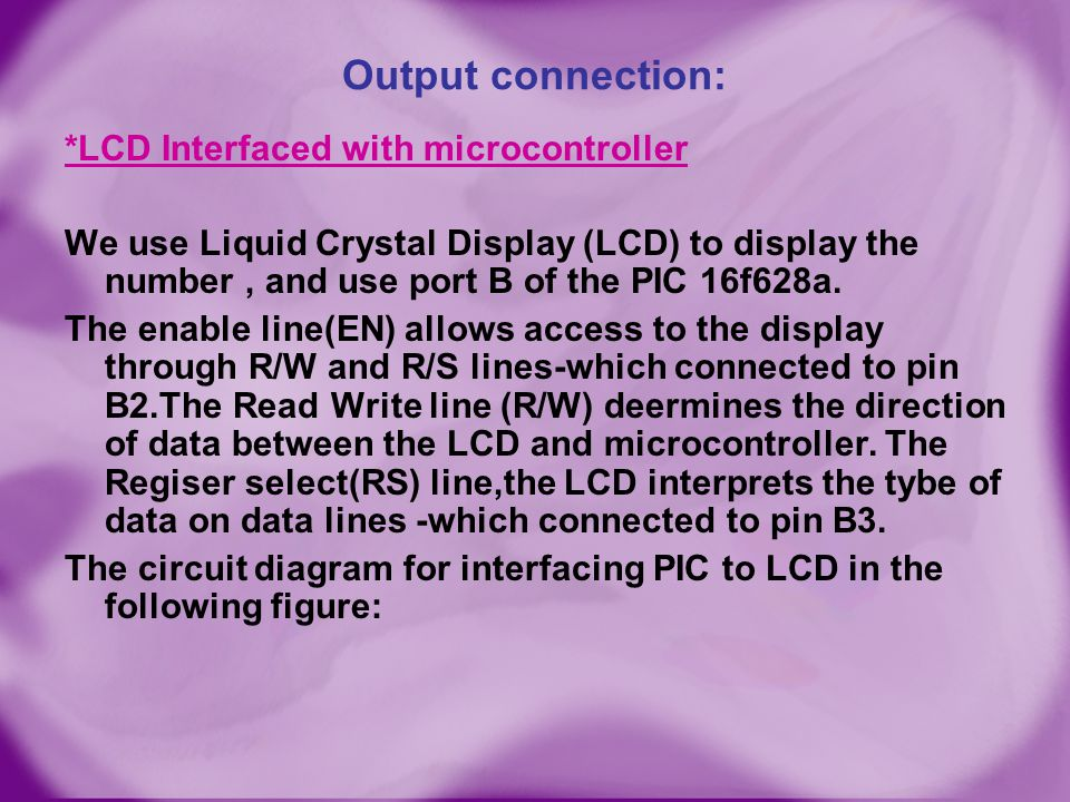 Output connection: *LCD Interfaced with microcontroller We use Liquid Crystal Display (LCD) to display the number, and use port B of the PIC 16f628a.