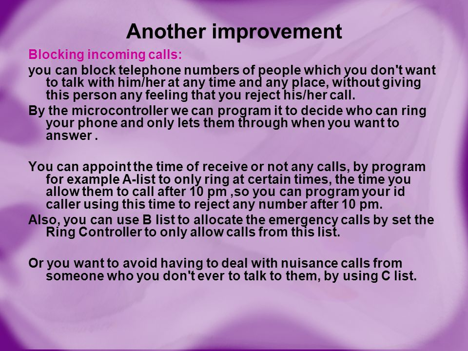 Another improvement Blocking incoming calls: you can block telephone numbers of people which you don't want to talk with him/her at any time and any p