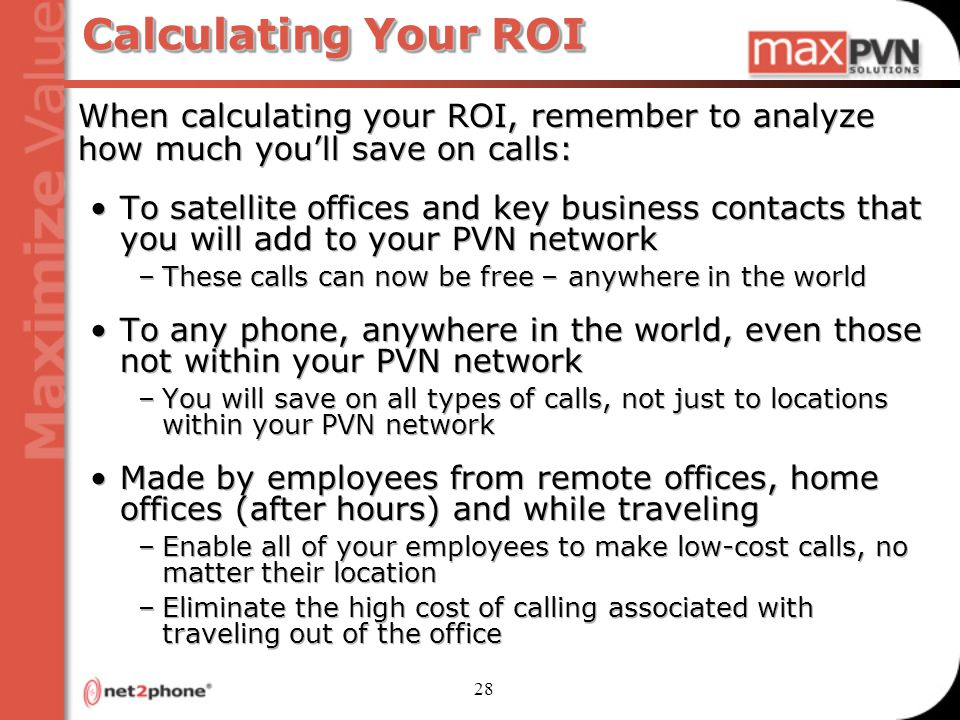 28 Calculating Your ROI When calculating your ROI, remember to analyze how much you'll save on calls: To satellite offices and key business contacts that you will add to your PVN network –These calls can now be free – anywhere in the world To any phone, anywhere in the world, even those not within your PVN network –You will save on all types of calls, not just to locations within your PVN network Made by employees from remote offices, home offices (after hours) and while traveling –Enable all of your employees to make low-cost calls, no matter their location –Eliminate the high cost of calling associated with traveling out of the office When calculating your ROI, remember to analyze how much you'll save on calls: To satellite offices and key business contacts that you will add to your PVN network –These calls can now be free – anywhere in the world To any phone, anywhere in the world, even those not within your PVN network –You will save on all types of calls, not just to locations within your PVN network Made by employees from remote offices, home offices (after hours) and while traveling –Enable all of your employees to make low-cost calls, no matter their location –Eliminate the high cost of calling associated with traveling out of the office