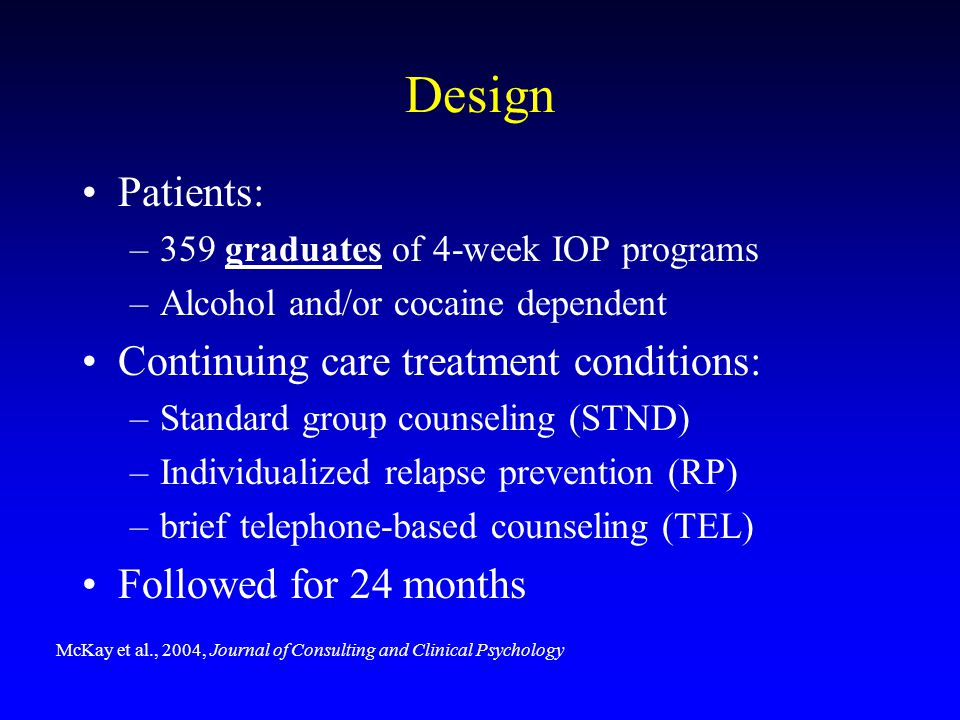 Design Patients: –359 graduates of 4-week IOP programs –Alcohol and/or cocaine dependent Continuing care treatment conditions: –Standard group counsel